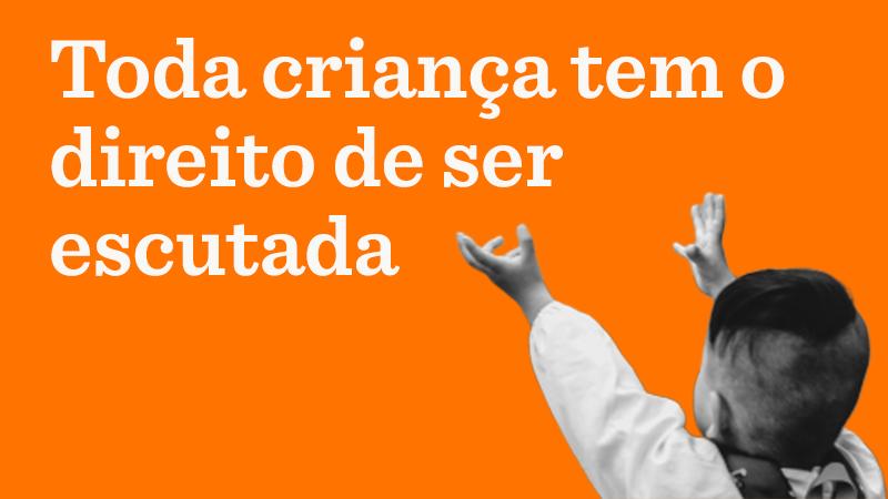 Em fundo laranja o texto: Toda criança tem o direito de ser escutada. No canto direito inferior, foto em preto e branco de criança de costas, com os braços estendidos