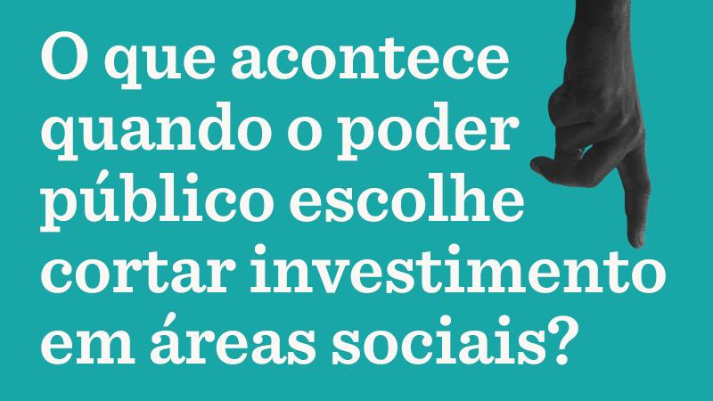 Em fundo azul, foto de mão apontando. Texto da imagem: O que acontece quando o poder público escolhe cortar investimento em áreas sociais?