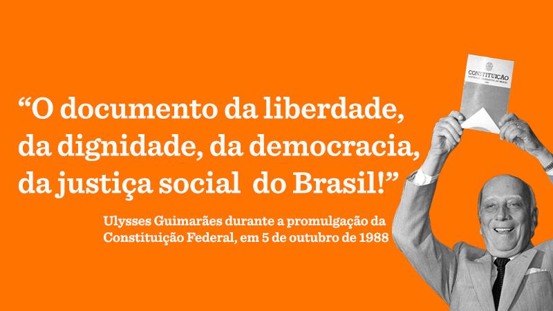 """Em fundo laranja, o texto: """"O documento da liberdade, da dignidade, da democracia, da justiça social do Brasil!"""" Ulysses Guimarães durante a promulgação da Constituição Federal, em 5 de outubro de 1988. No canto inferior direito, foto em preto e branco de Ulysses Guimarães segurando a Constituição federal"""