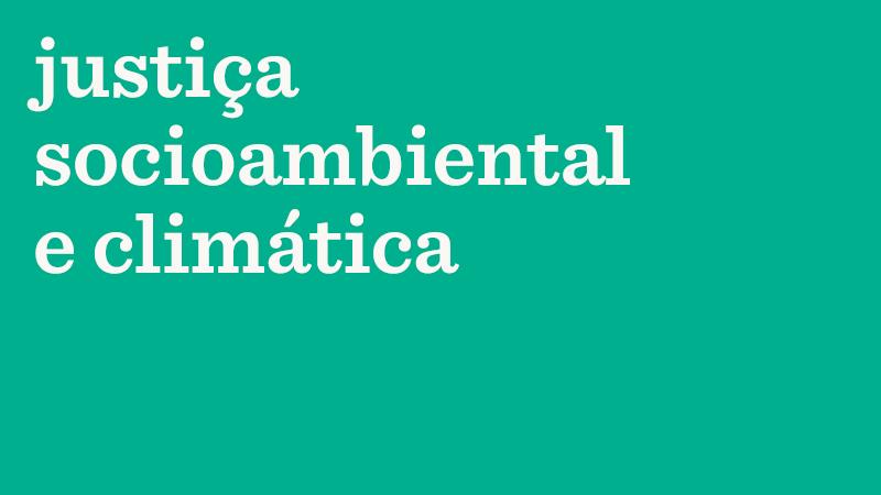 Em fundo verde, o texto: justiça socioambiental e climática