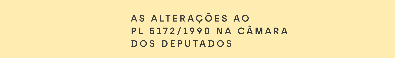 As alterações ao PL 5172/1990 na Câmara dos Deputados