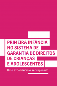 Capa do livro. Em fundo rosa escuro, texto: primeira infância no sistema de garantia de direitos de crianças e adolescentes | Uma experiência a ser replicada
