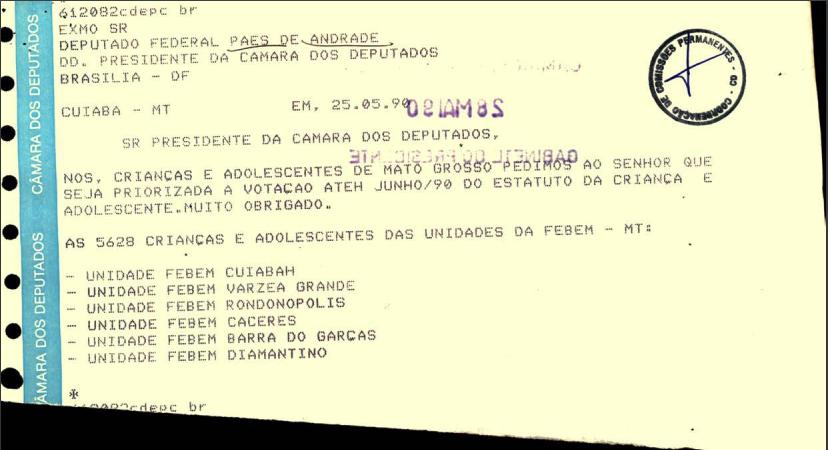Carta de Organizações se manifestando sobre os projetos | Texto na imagem: 612082cdepc br | EXMO SR Deputado Federal Paes de Andrade | DD. Presidente da Câmara do Deputados | Brasília - DF | Cuiabá - MT | Em, 25.05.90 | Sr Presidente da Câmara dos Deputados, | Nos, crianças e adolescentes de Mato Grosso pedimos ao senhor que seja priorizada a votação ateh junho/90 do Estatuto da Criança e do Adolescente. Muito obrigado. | As 5628 crianças e adolescentes das unidades da FEBEM - MT: - Unidade FEBEM Cuiabah | - Unidade FEBEM Varzea Grande | - Unidade FEBEM Rondonopolis | - Unidade FEBEM Caceres | - Unidade FEBEM Barra do Garças | - Unidade FEBEM Diamantino